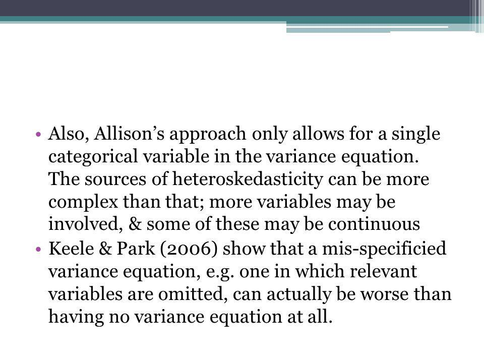 Also, Allison's approach only allows for a single categorical variable in the variance equation. The sources of heteroskedasticity can be more complex than that; more variables may be involved, & some of these may be continuous