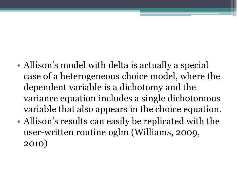 Allison's model with delta is actually a special case of a heterogeneous choice model, where the dependent variable is a dichotomy and the variance equation includes a single dichotomous variable that also appears in the choice equation.