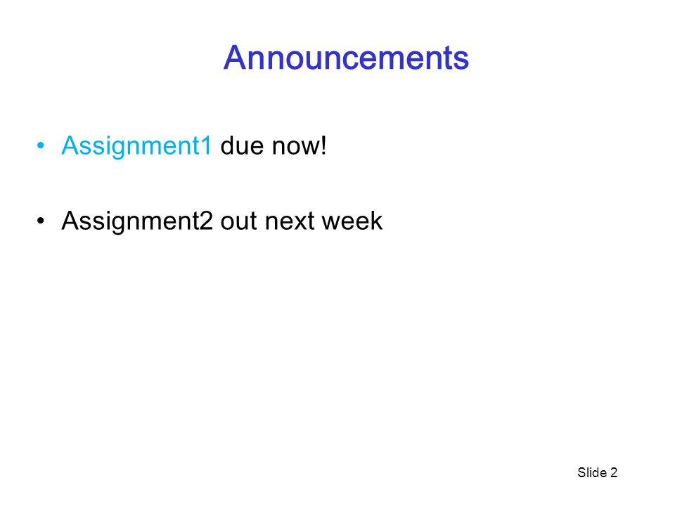 Announcements Assignment1 due now! Assignment2 out next week