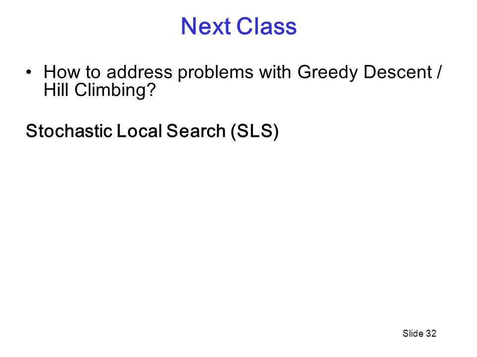 Next Class How to address problems with Greedy Descent / Hill Climbing.