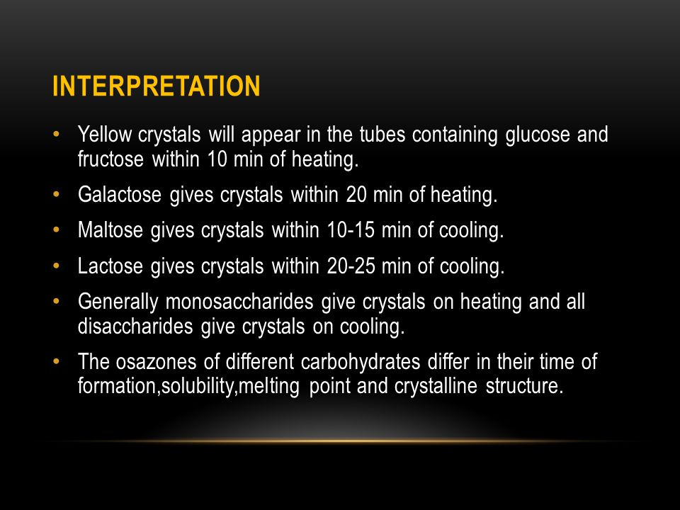 interpretation Yellow crystals will appear in the tubes containing glucose and fructose within 10 min of heating.