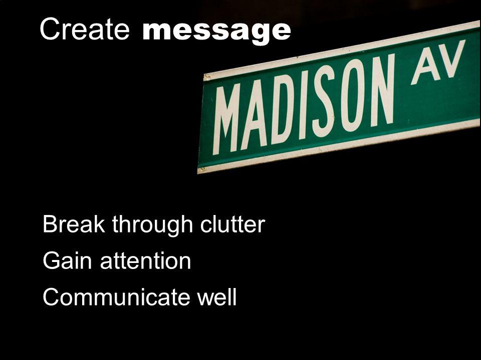 Create message Break through clutter Gain attention Communicate well