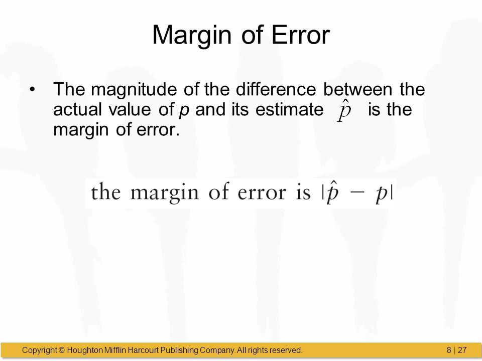 Margin of Error The magnitude of the difference between the actual value of p and its estimate is the margin of error.