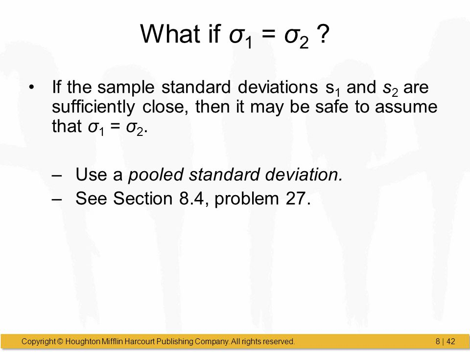 What if σ1 = σ2 If the sample standard deviations s1 and s2 are sufficiently close, then it may be safe to assume that σ1 = σ2.