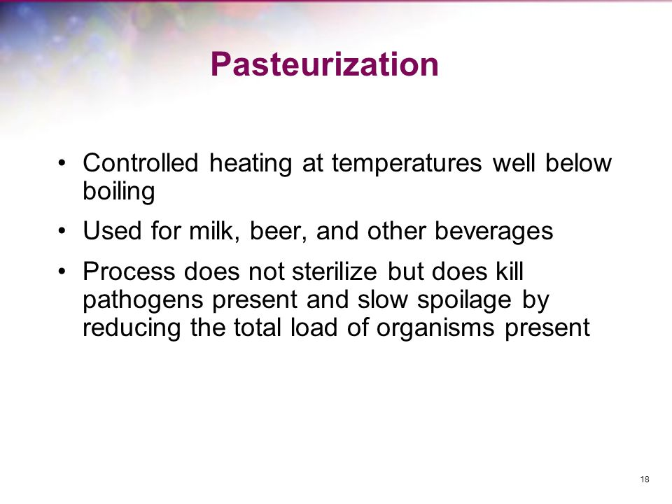 Pasteurization Controlled heating at temperatures well below boiling