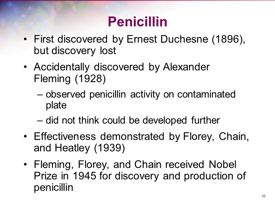Penicillin First discovered by Ernest Duchesne (1896), but discovery lost. Accidentally discovered by Alexander Fleming (1928)