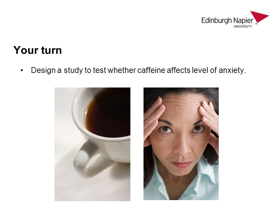 Your turn Design a study to test whether caffeine affects level of anxiety.