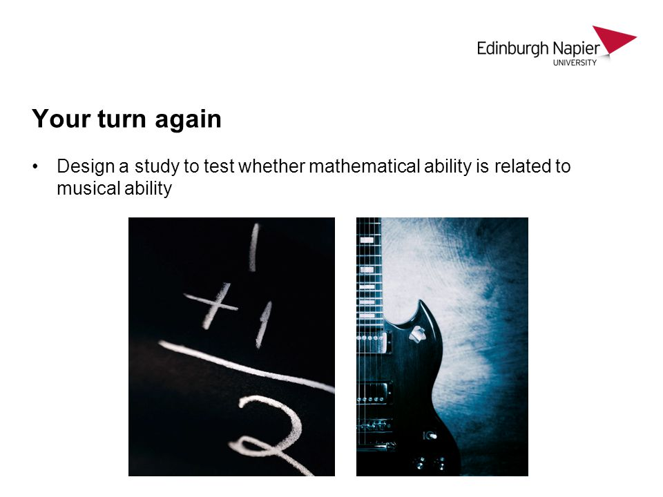 Your turn again Design a study to test whether mathematical ability is related to musical ability