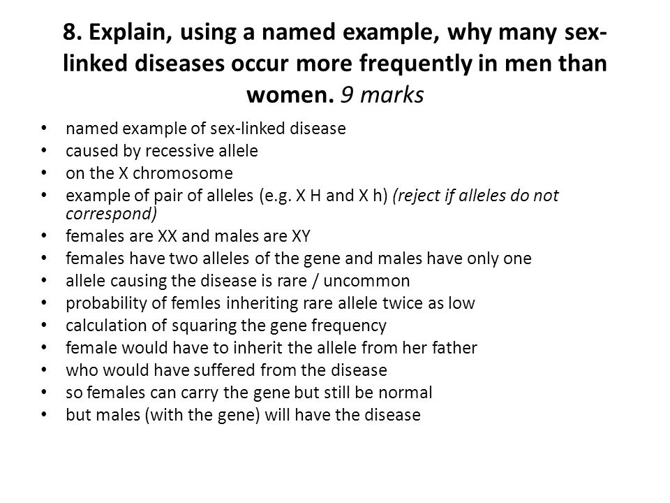 8. Explain, using a named example, why many sex-linked diseases occur more frequently in men than women. 9 marks