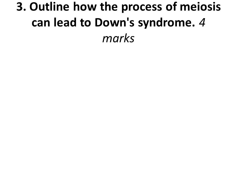 3. Outline how the process of meiosis can lead to Down s syndrome