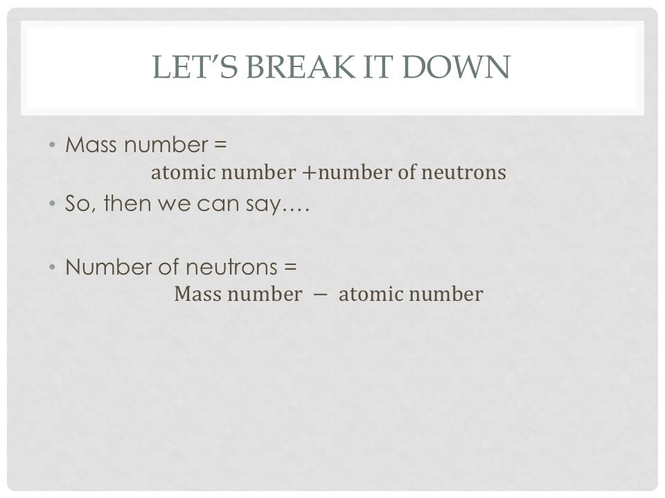 Let's break it down Mass number = atomic number +number of neutrons