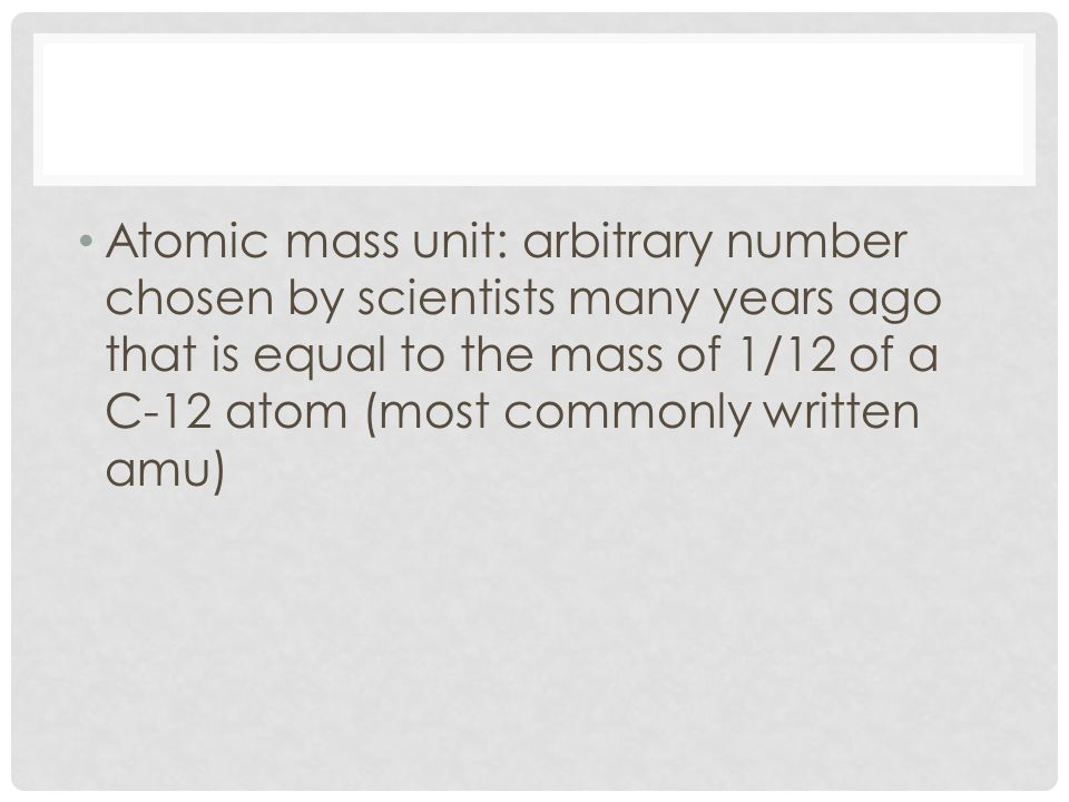 Atomic mass unit: arbitrary number chosen by scientists many years ago that is equal to the mass of 1/12 of a C-12 atom (most commonly written amu)