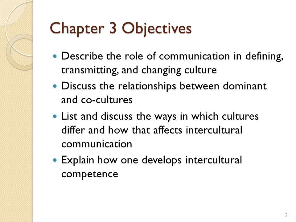 Chapter 3 Objectives Describe the role of communication in defining, transmitting, and changing culture.