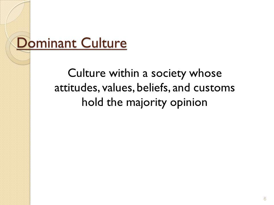 Dominant Culture Culture within a society whose attitudes, values, beliefs, and customs hold the majority opinion.