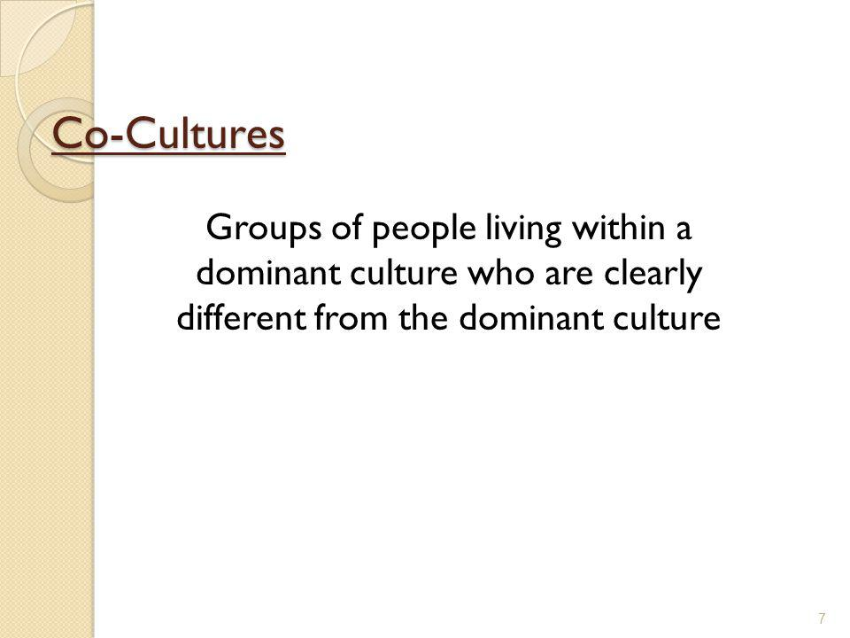 Co-Cultures Groups of people living within a dominant culture who are clearly different from the dominant culture.
