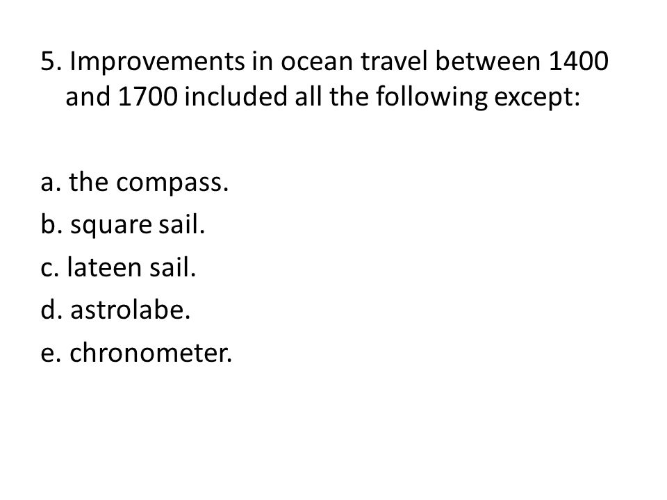 5. Improvements in ocean travel between 1400 and 1700 included all the following except: a.