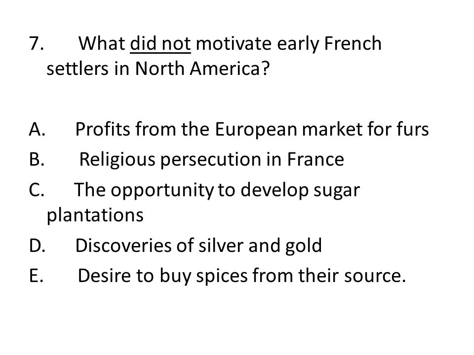 7. What did not motivate early French settlers in North America. A
