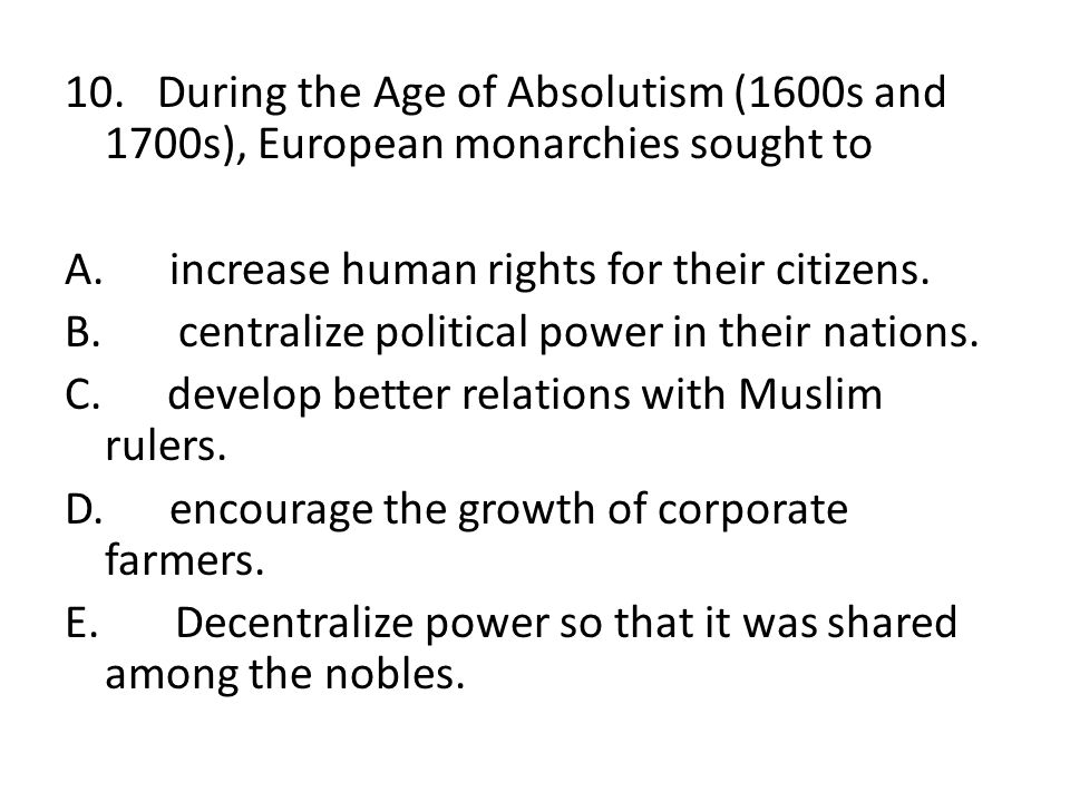 10. During the Age of Absolutism (1600s and 1700s), European monarchies sought to A.