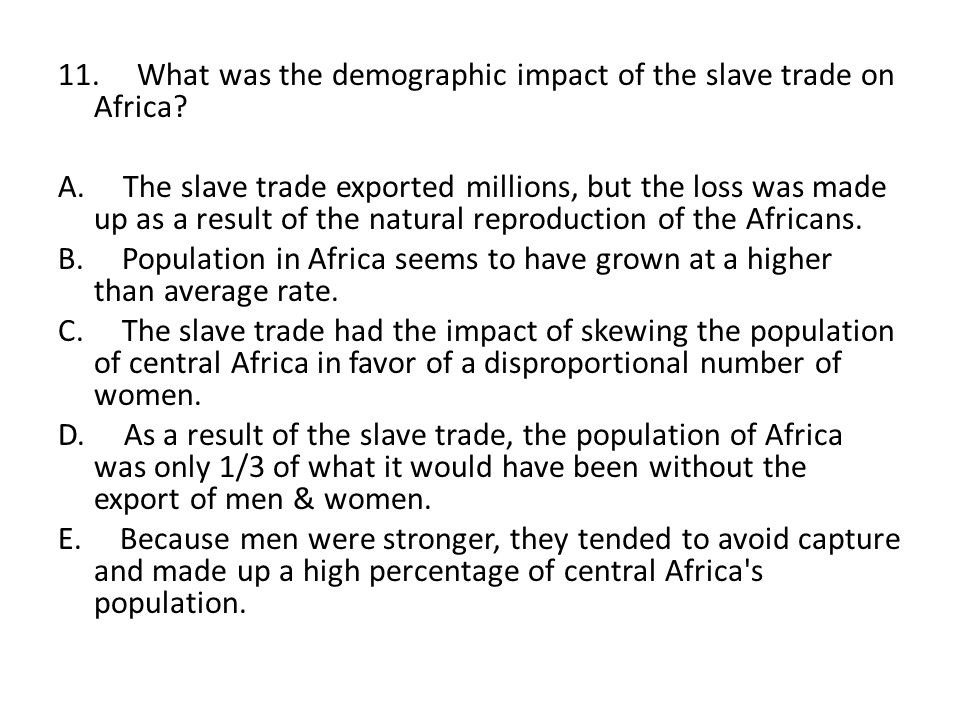 11. What was the demographic impact of the slave trade on Africa. A