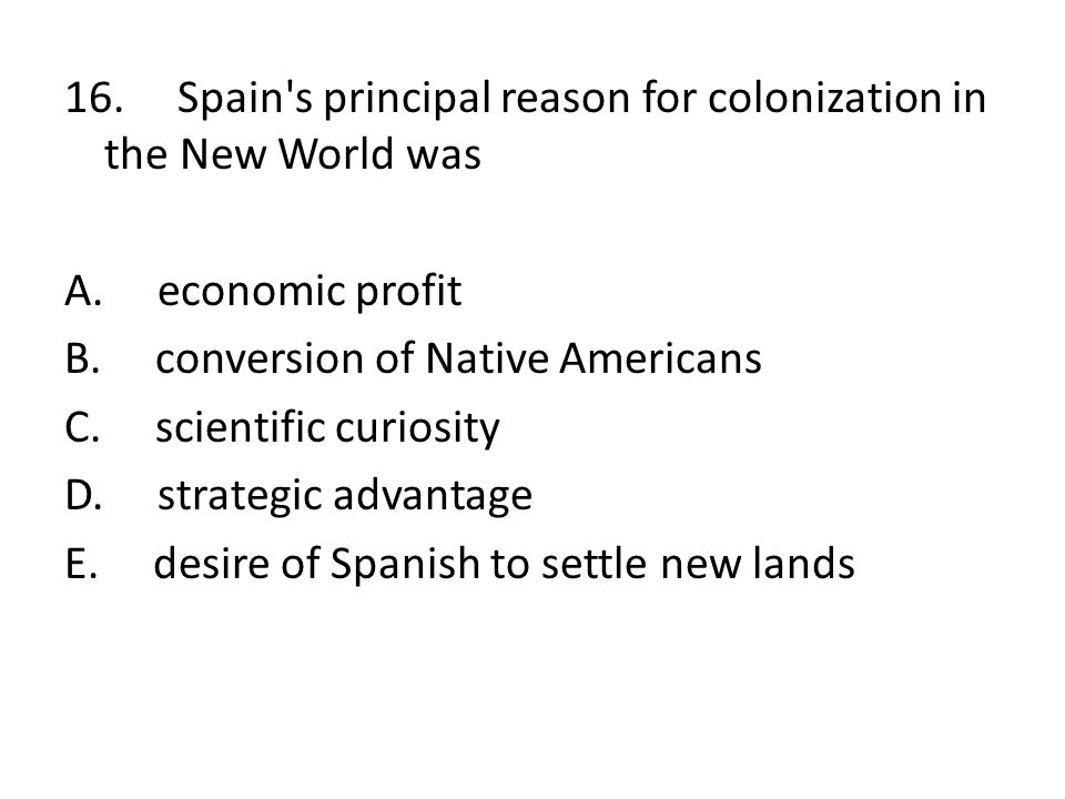16. Spain s principal reason for colonization in the New World was A