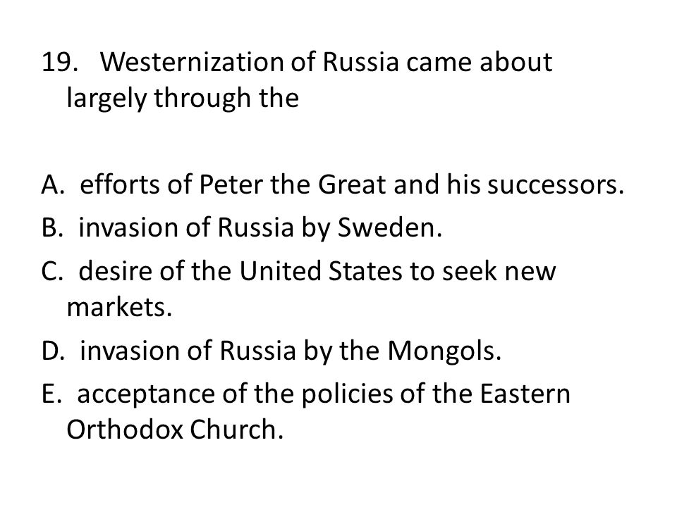 19. Westernization of Russia came about largely through the A