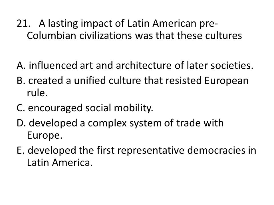 21. A lasting impact of Latin American pre-Columbian civilizations was that these cultures A.