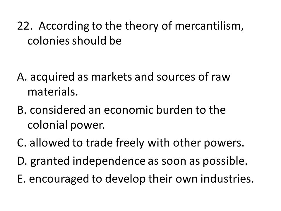 22. According to the theory of mercantilism, colonies should be A
