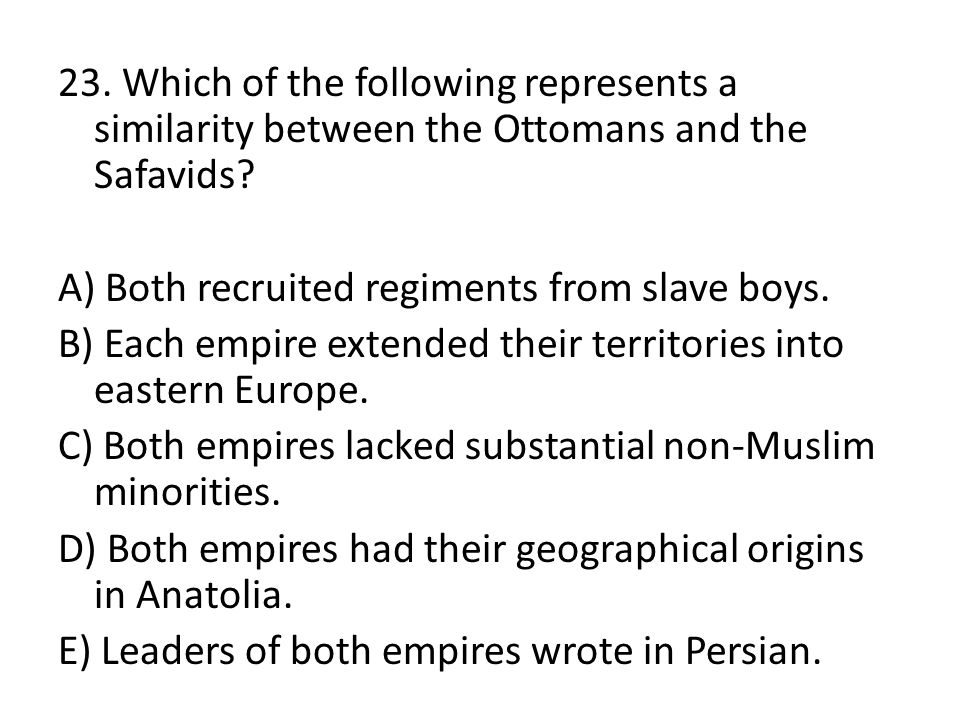 23. Which of the following represents a similarity between the Ottomans and the Safavids.