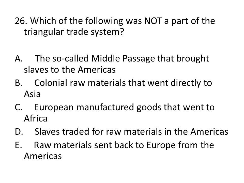 26. Which of the following was NOT a part of the triangular trade system.