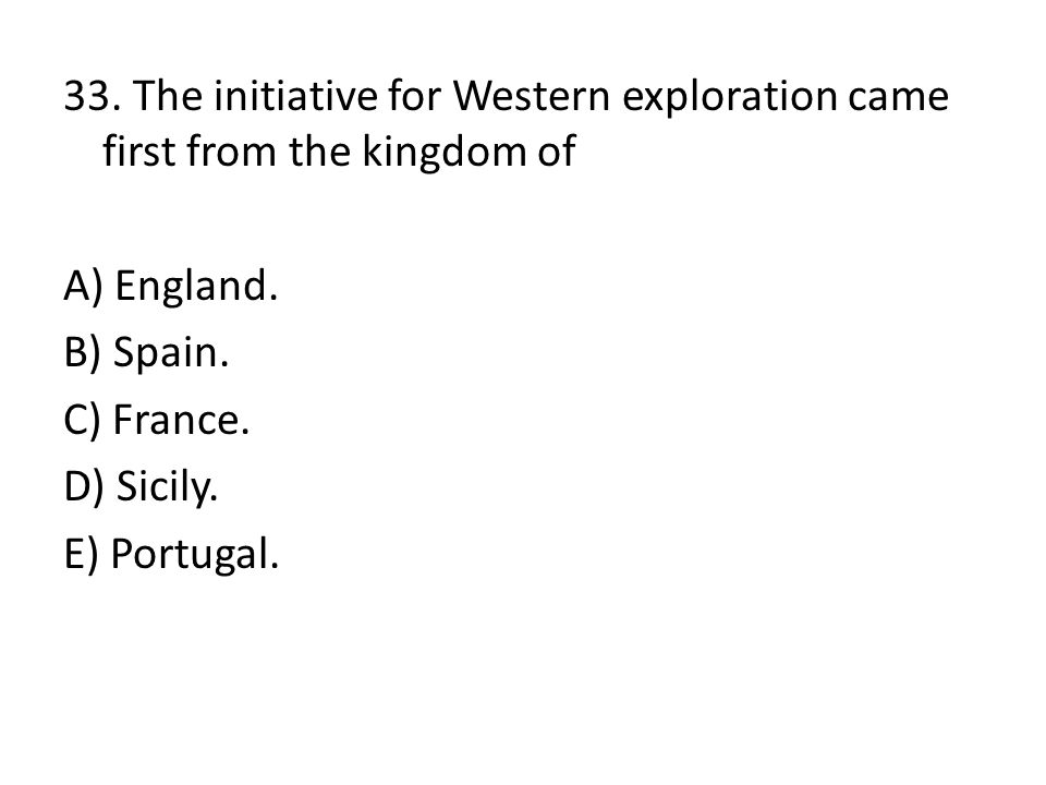 33. The initiative for Western exploration came first from the kingdom of A) England.