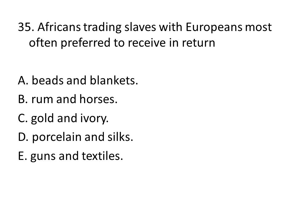 35. Africans trading slaves with Europeans most often preferred to receive in return A.