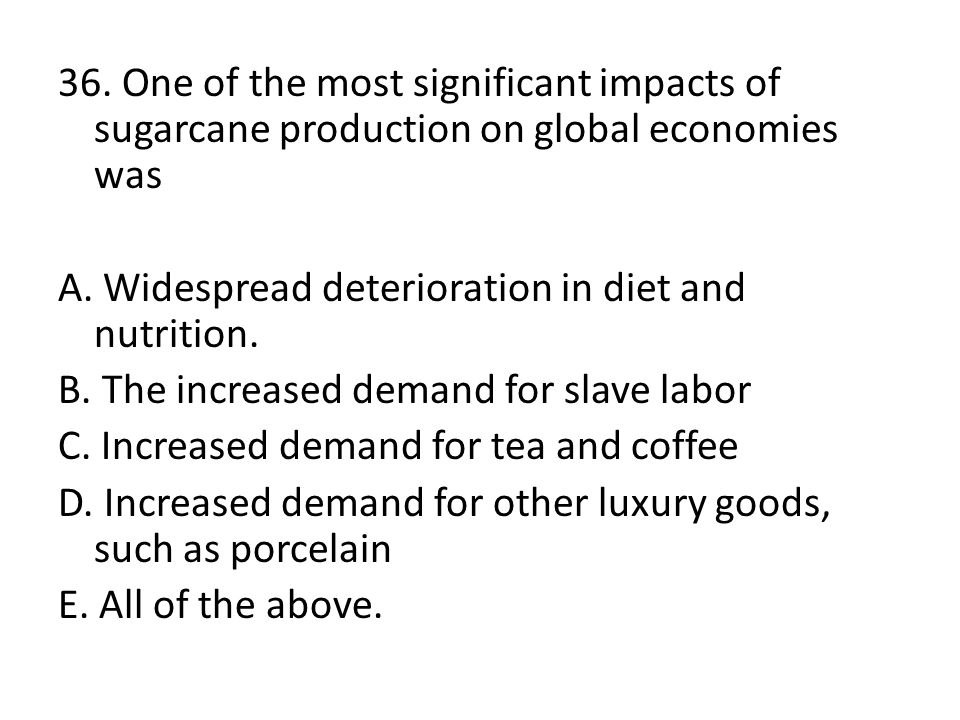 36. One of the most significant impacts of sugarcane production on global economies was A.