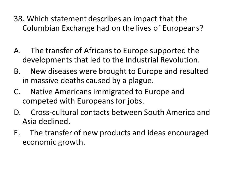 38. Which statement describes an impact that the Columbian Exchange had on the lives of Europeans.