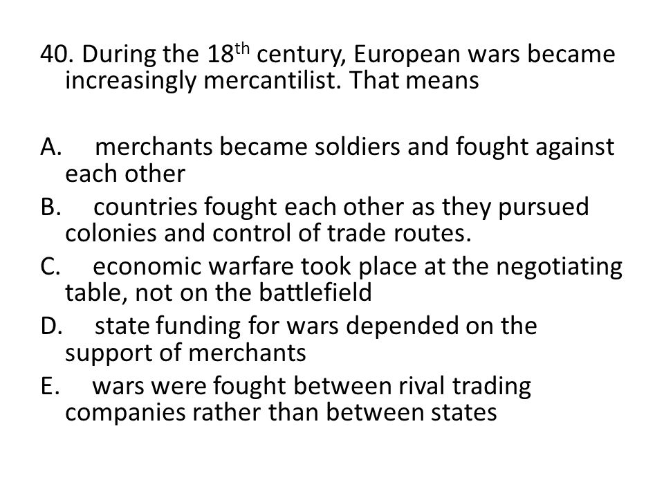 40. During the 18th century, European wars became increasingly mercantilist.