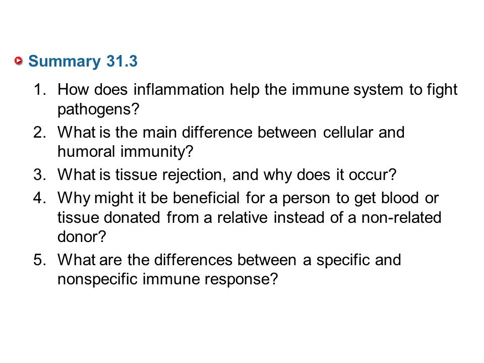 Summary 31.3 How does inflammation help the immune system to fight pathogens What is the main difference between cellular and humoral immunity