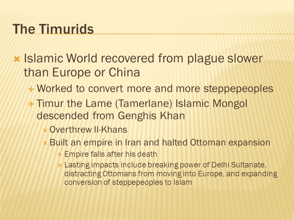 The TimuridsIslamic World recovered from plague slower than Europe or China. Worked to convert more and more steppepeoples.