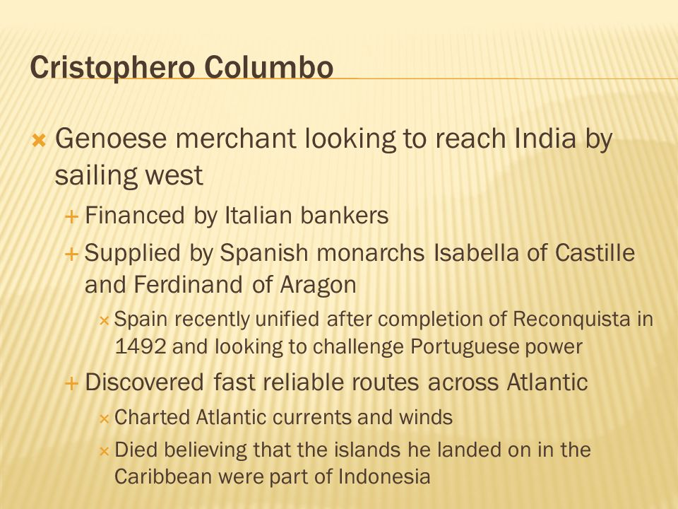 Cristophero Columbo Genoese merchant looking to reach India by sailing west. Financed by Italian bankers.