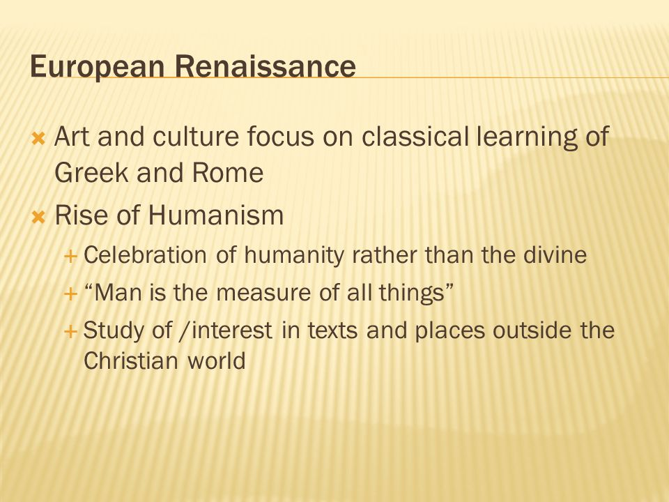 European Renaissance Art and culture focus on classical learning of Greek and Rome. Rise of Humanism.