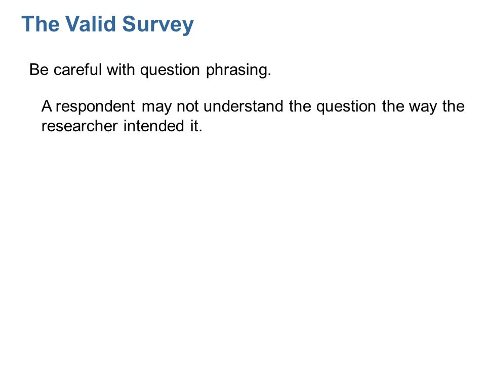 The Valid Survey Be careful with question phrasing.