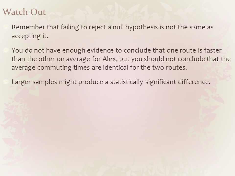 Watch Out Remember that failing to reject a null hypothesis is not the same as accepting it.