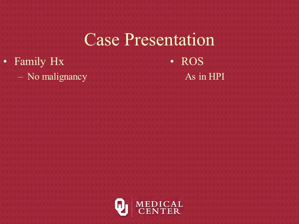 Case Presentation Family Hx No malignancy ROS As in HPI