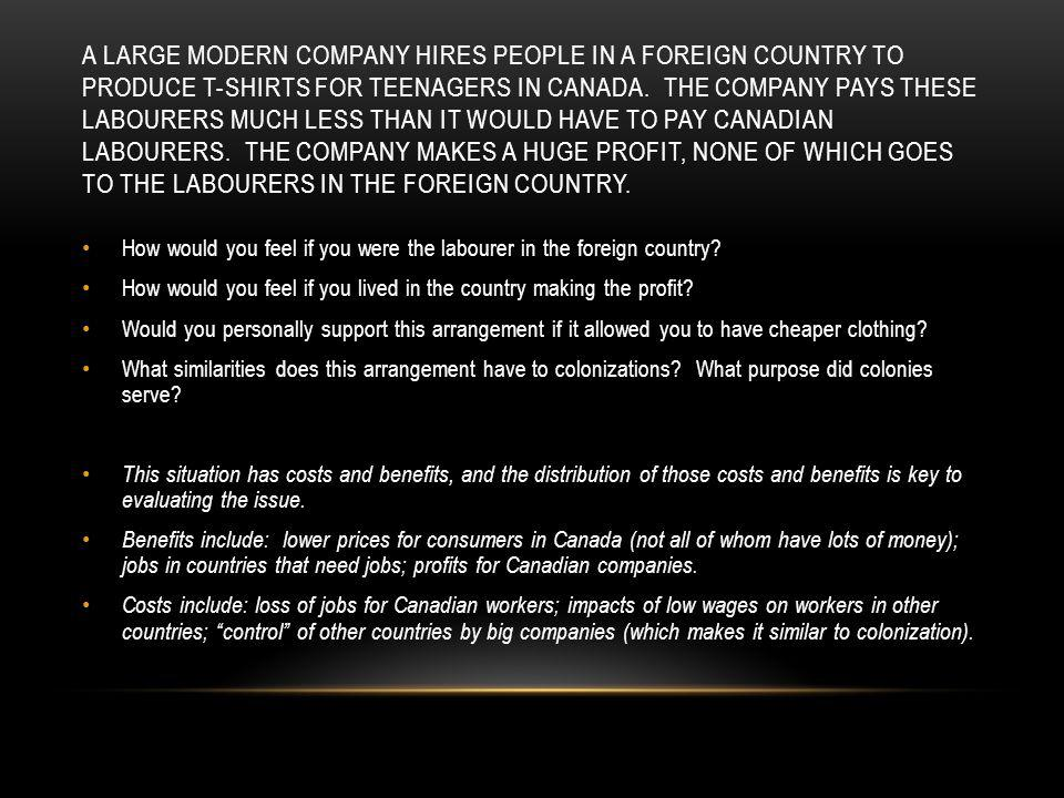 A large modern company hires people in a foreign country to produce t-shirts for teenagers in canada. The company pays these labourers much less than it would have to pay canadian labourers. The company makes a huge profit, none of which goes to the labourers in the foreign country.