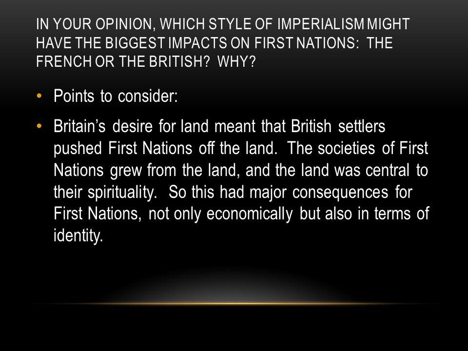In your opinion, which style of imperialism might have the biggest impacts on First Nations: the French or the British Why