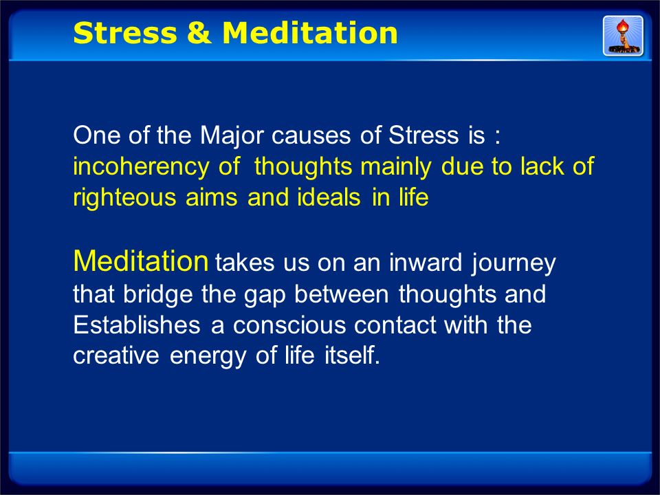 Stress & Meditation One of the Major causes of Stress is : incoherency of thoughts mainly due to lack of righteous aims and ideals in life.