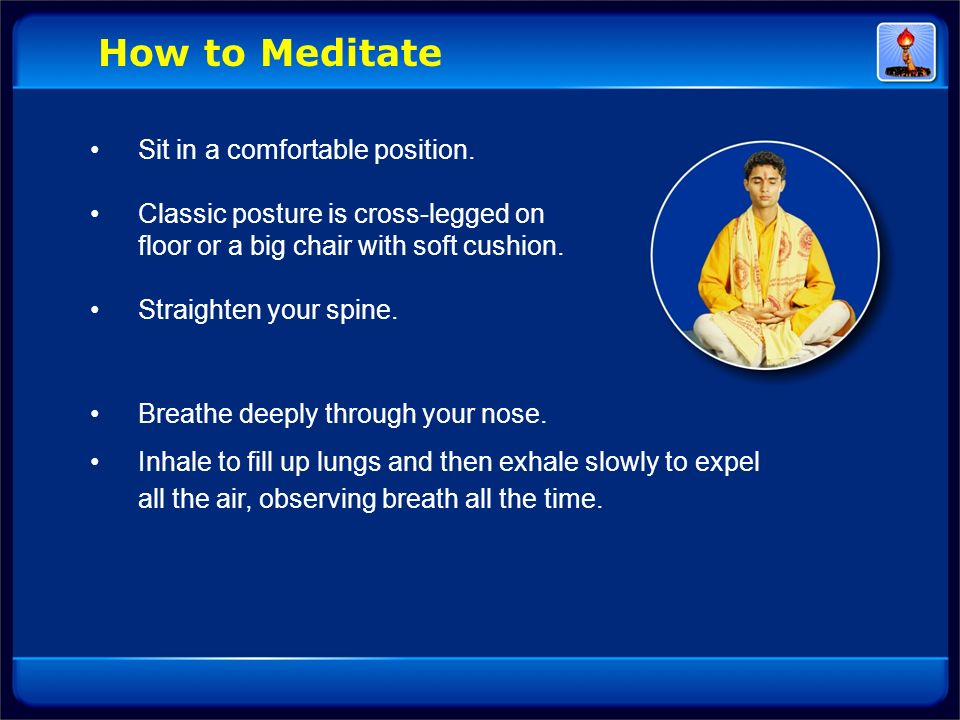 How to Meditate • Sit in a comfortable position.