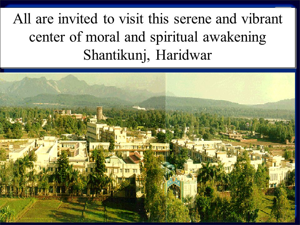 All are invited to visit this serene and vibrant center of moral and spiritual awakening Shantikunj, Haridwar