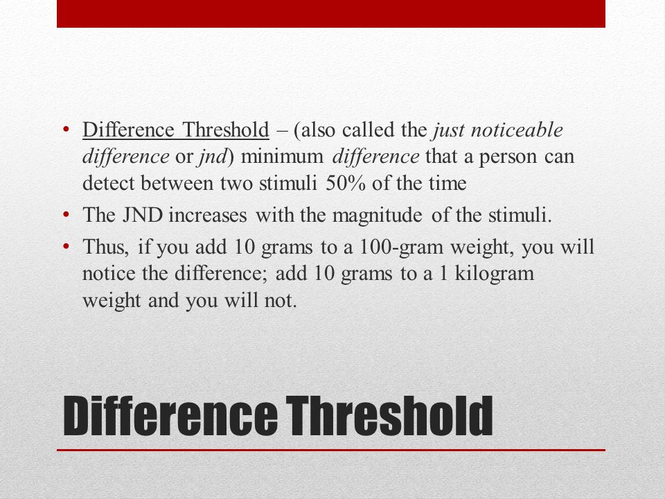 Difference Threshold – (also called the just noticeable difference or jnd) minimum difference that a person can detect between two stimuli 50% of the time