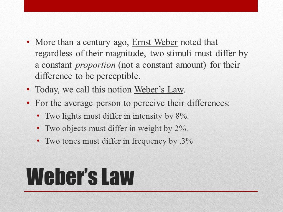 More than a century ago, Ernst Weber noted that regardless of their magnitude, two stimuli must differ by a constant proportion (not a constant amount) for their difference to be perceptible.