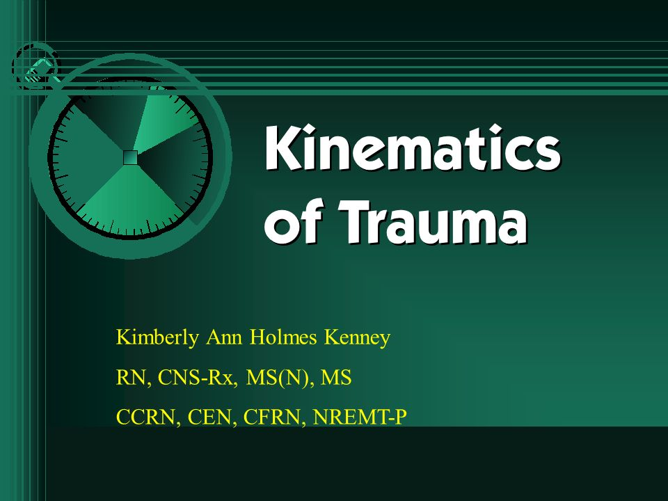 Kinematics of Trauma Kimberly Ann Holmes Kenney RN, CNS-Rx, MS(N), MS