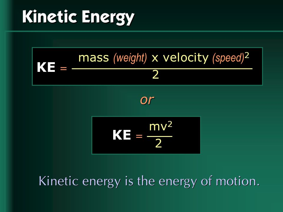 Kinetic Energy KE = or KE = Kinetic energy is the energy of motion.